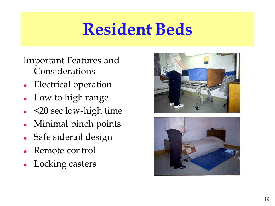 19 Resident Beds Important Features and Considerations l Electrical operation l Low to high range l <20 sec low-high time l Minimal pinch points l Saf