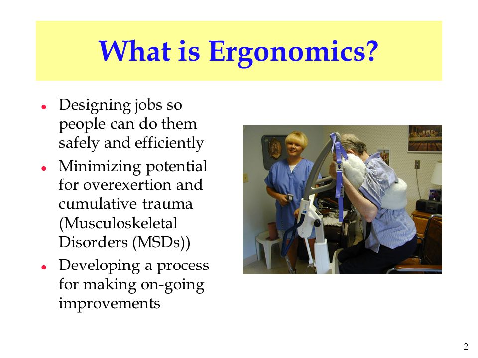 2 What is Ergonomics? l Designing jobs so people can do them safely and efficiently l Minimizing potential for overexertion and cumulative trauma (Mus
