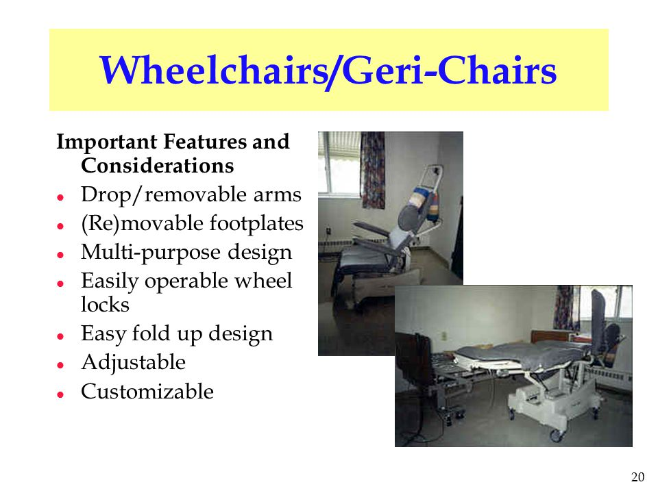 20 Wheelchairs/Geri-Chairs Important Features and Considerations l Drop/removable arms l (Re)movable footplates l Multi-purpose design l Easily operable wheel locks l Easy fold up design l Adjustable l Customizable