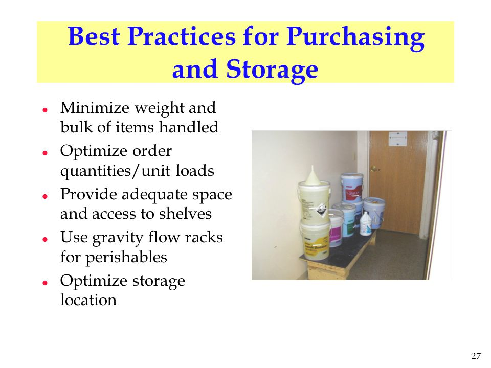27 Best Practices for Purchasing and Storage l Minimize weight and bulk of items handled l Optimize order quantities/unit loads l Provide adequate space and access to shelves l Use gravity flow racks for perishables l Optimize storage location