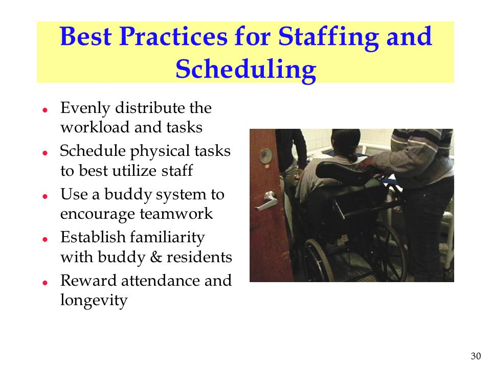 30 Best Practices for Staffing and Scheduling l Evenly distribute the workload and tasks l Schedule physical tasks to best utilize staff l Use a buddy system to encourage teamwork l Establish familiarity with buddy & residents l Reward attendance and longevity