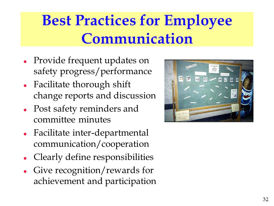 32 Best Practices for Employee Communication l Provide frequent updates on safety progress/performance l Facilitate thorough shift change reports and discussion l Post safety reminders and committee minutes l Facilitate inter-departmental communication/cooperation l Clearly define responsibilities l Give recognition/rewards for achievement and participation