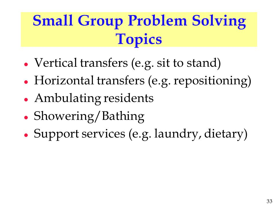 33 Small Group Problem Solving Topics l Vertical transfers (e.g. sit to stand) l Horizontal transfers (e.g. repositioning) l Ambulating residents l Sh