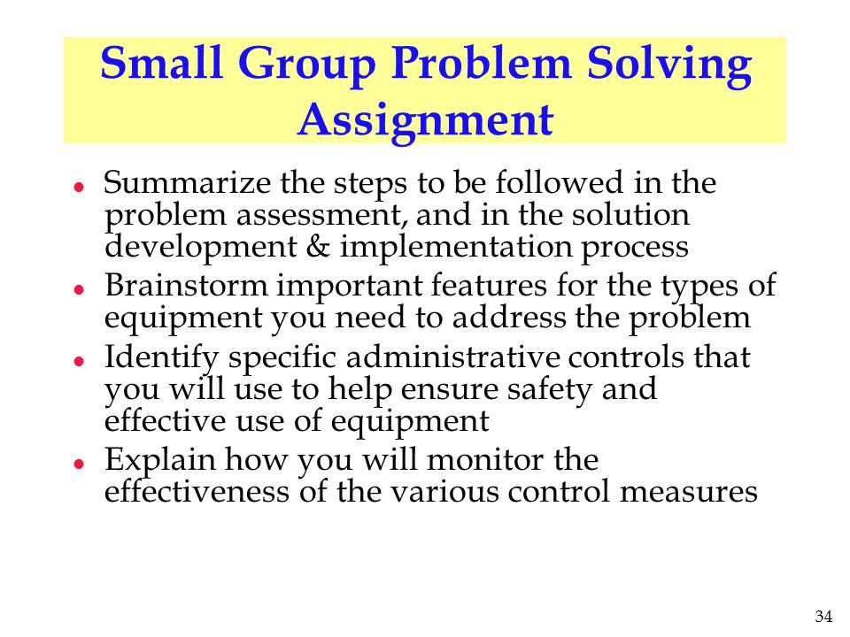 34 Small Group Problem Solving Assignment l Summarize the steps to be followed in the problem assessment, and in the solution development & implementation process l Brainstorm important features for the types of equipment you need to address the problem l Identify specific administrative controls that you will use to help ensure safety and effective use of equipment l Explain how you will monitor the effectiveness of the various control measures