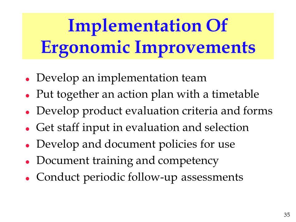 35 Implementation Of Ergonomic Improvements l Develop an implementation team l Put together an action plan with a timetable l Develop product evaluati