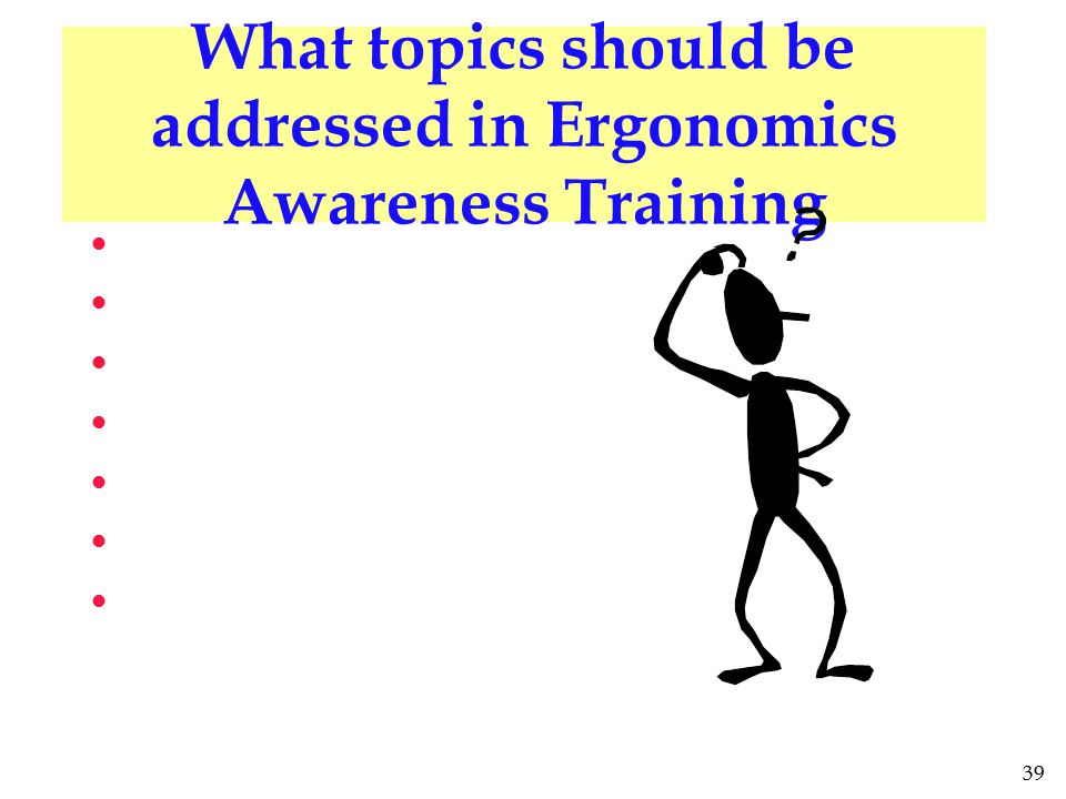39 What topics should be addressed in Ergonomics Awareness Training l l l l l l l l l l l l l l