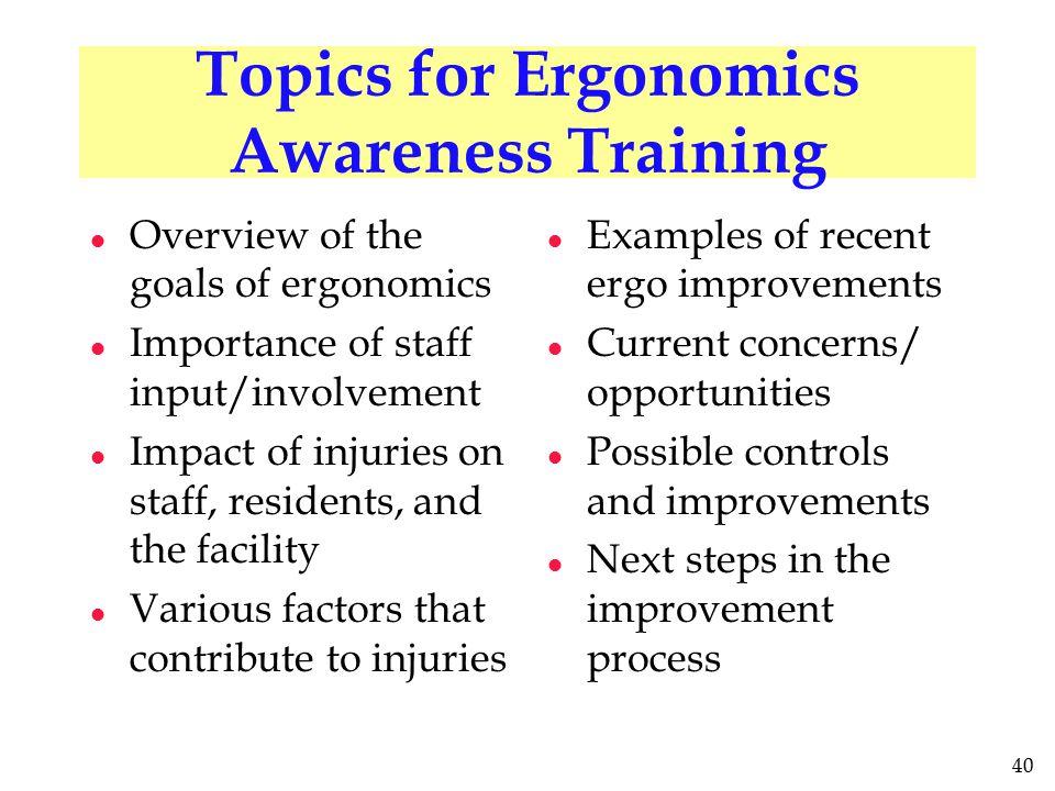40 Topics for Ergonomics Awareness Training l Overview of the goals of ergonomics l Importance of staff input/involvement l Impact of injuries on staf