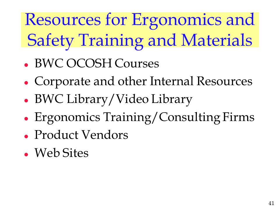 41 Resources for Ergonomics and Safety Training and Materials l BWC OCOSH Courses l Corporate and other Internal Resources l BWC Library/Video Library
