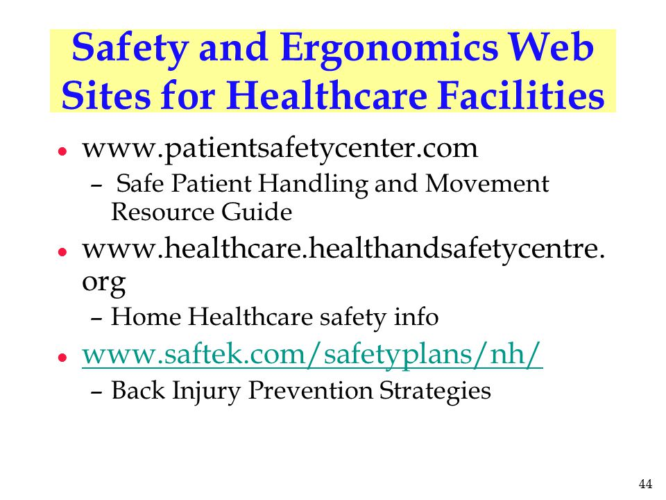 44 Safety and Ergonomics Web Sites for Healthcare Facilities l www.patientsafetycenter.com – Safe Patient Handling and Movement Resource Guide l www.h
