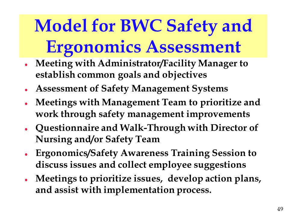 49 Model for BWC Safety and Ergonomics Assessment l Meeting with Administrator/Facility Manager to establish common goals and objectives l Assessment of Safety Management Systems l Meetings with Management Team to prioritize and work through safety management improvements l Questionnaire and Walk-Through with Director of Nursing and/or Safety Team l Ergonomics/Safety Awareness Training Session to discuss issues and collect employee suggestions l Meetings to prioritize issues, develop action plans, and assist with implementation process.