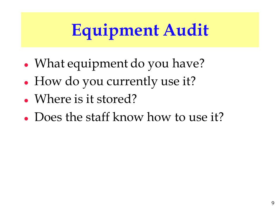 9 Equipment Audit l What equipment do you have? l How do you currently use it? l Where is it stored? l Does the staff know how to use it?