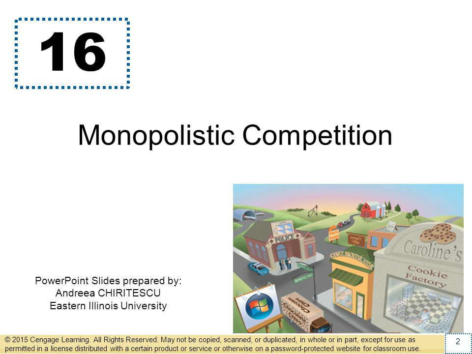 Monopolistic Competition Imperfect competition –Between perfect competition and monopoly –Oligopoly –Monopolistic competition Oligopoly –Few sellers –Offer similar or identical products © 2015 Cengage Learning.
