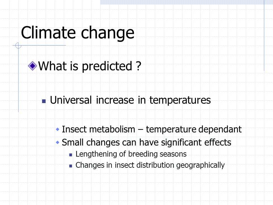 Climate change What is predicted ? Universal increase in temperatures  Insect metabolism – temperature dependant  Small changes can have significant