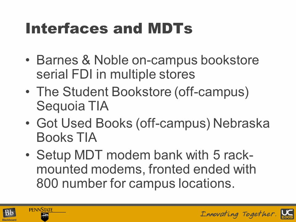 Interfaces and MDTs Barnes & Noble on-campus bookstore serial FDI in multiple stores The Student Bookstore (off-campus) Sequoia TIA Got Used Books (off-campus) Nebraska Books TIA Setup MDT modem bank with 5 rack- mounted modems, fronted ended with 800 number for campus locations.