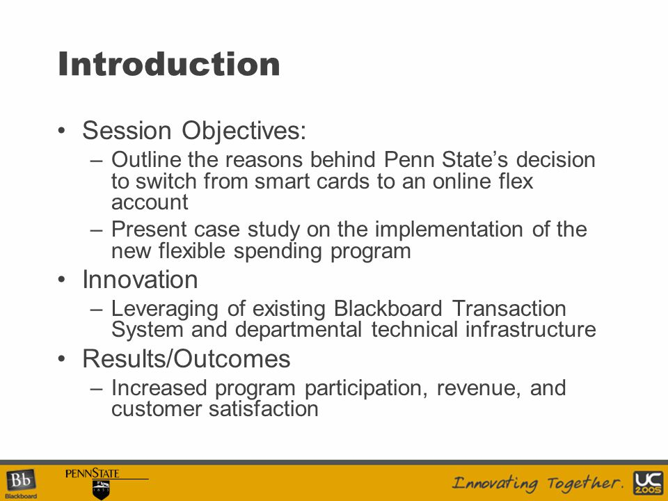 Introduction Session Objectives: –Outline the reasons behind Penn State's decision to switch from smart cards to an online flex account –Present case study on the implementation of the new flexible spending program Innovation –Leveraging of existing Blackboard Transaction System and departmental technical infrastructure Results/Outcomes –Increased program participation, revenue, and customer satisfaction