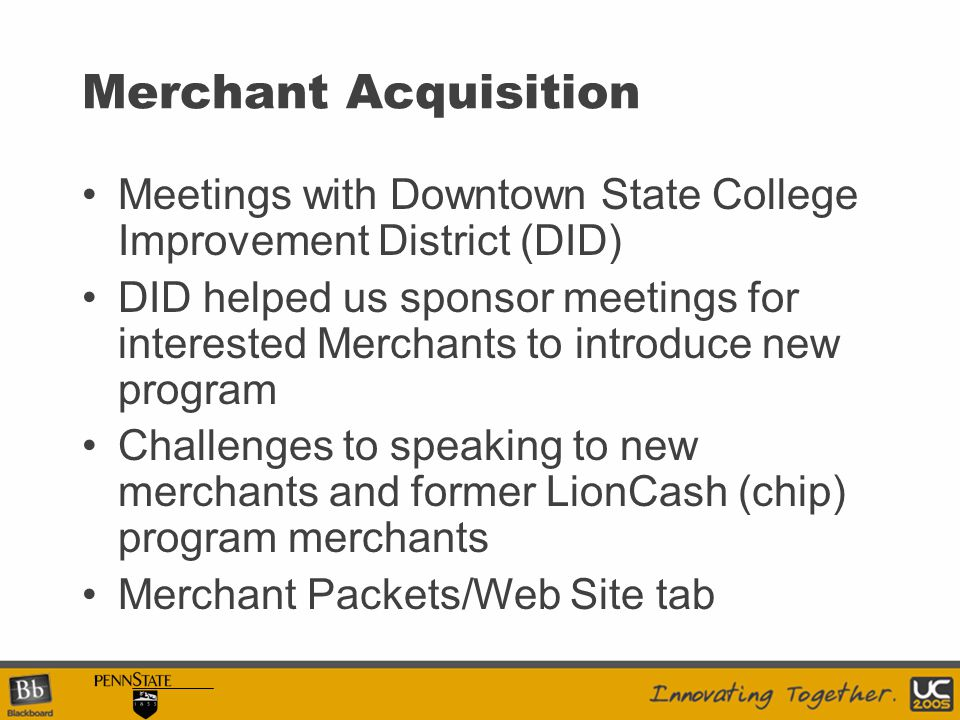 Merchant Acquisition Meetings with Downtown State College Improvement District (DID) DID helped us sponsor meetings for interested Merchants to introduce new program Challenges to speaking to new merchants and former LionCash (chip) program merchants Merchant Packets/Web Site tab
