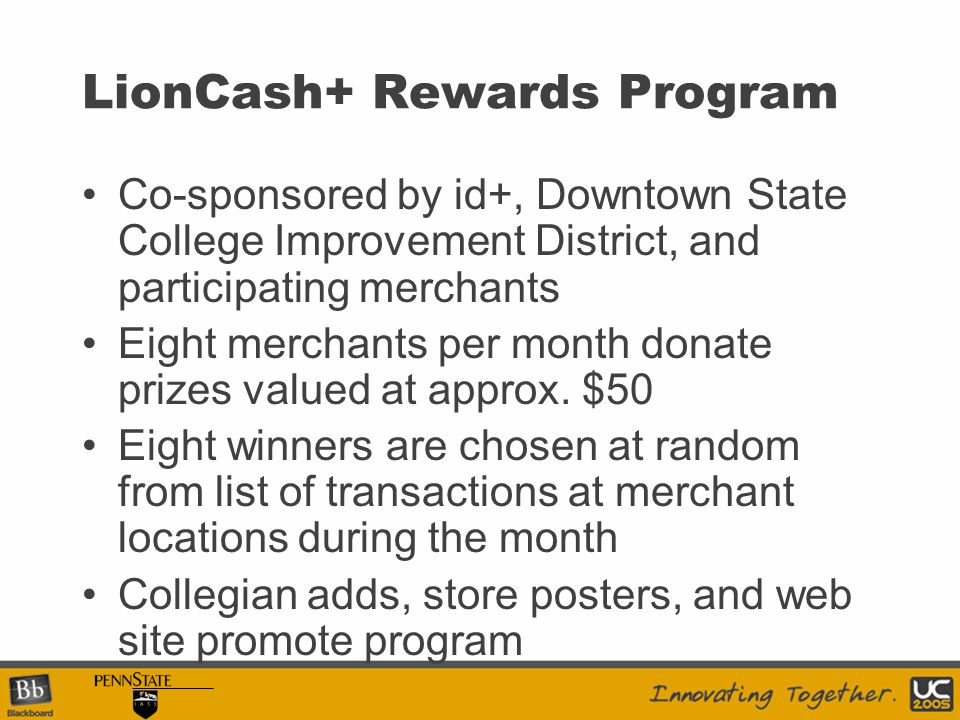 LionCash+ Rewards Program Co-sponsored by id+, Downtown State College Improvement District, and participating merchants Eight merchants per month donate prizes valued at approx.