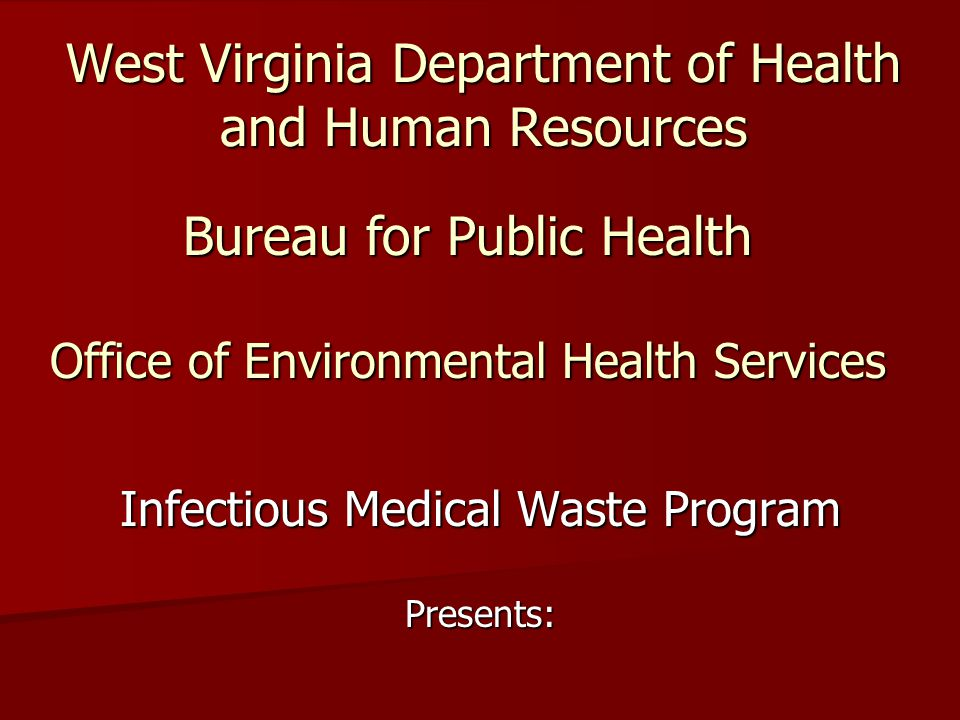 West Virginia Department of Health and Human Resources Infectious Medical Waste Program Presents: Bureau for Public Health Office of Environmental Health Services