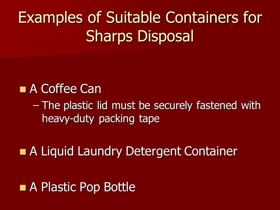 A Coffee Can A Coffee Can –The plastic lid must be securely fastened with heavy-duty packing tape A Liquid Laundry Detergent Container A Liquid Laundry Detergent Container A Plastic Pop Bottle A Plastic Pop Bottle Examples of Suitable Containers for Sharps Disposal