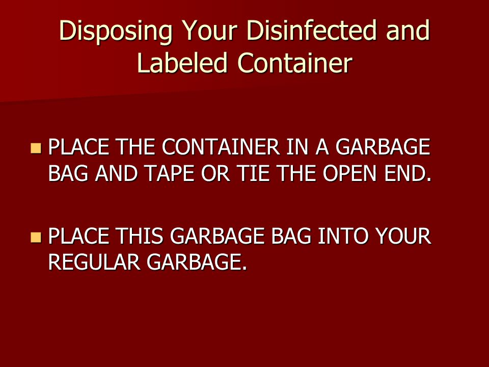 Disposing Your Disinfected and Labeled Container PLACE THE CONTAINER IN A GARBAGE BAG AND TAPE OR TIE THE OPEN END.