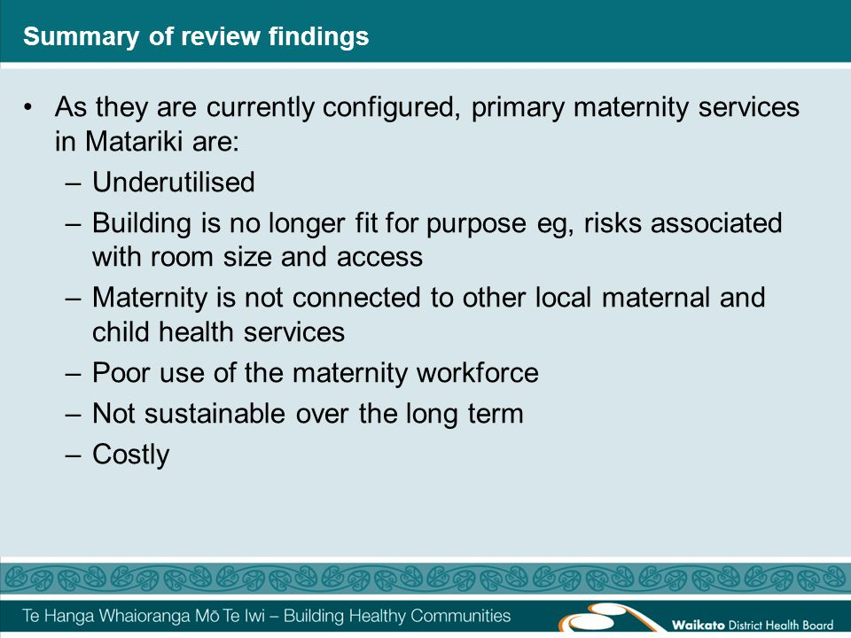 Summary of review findings As they are currently configured, primary maternity services in Matariki are: –Underutilised –Building is no longer fit for