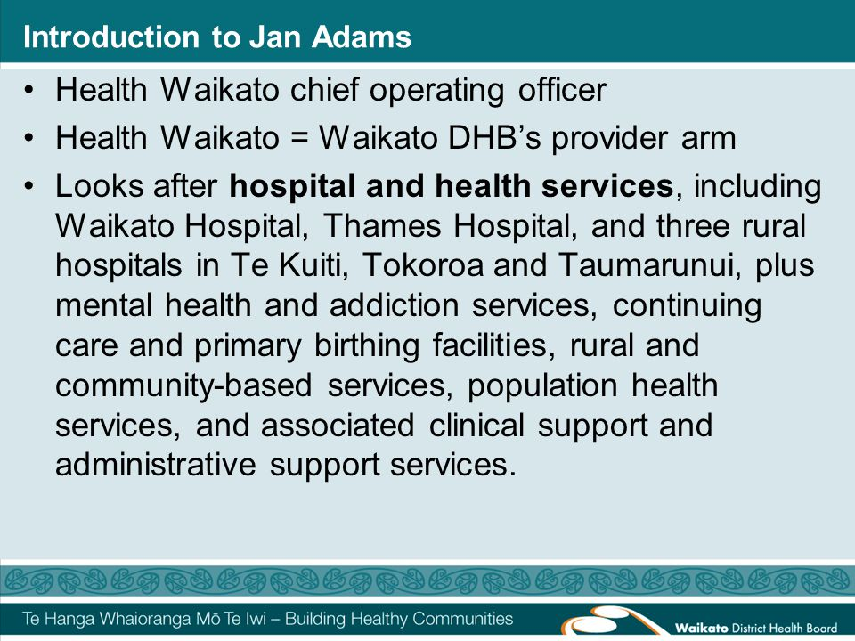 Introduction to Jan Adams Health Waikato chief operating officer Health Waikato = Waikato DHB's provider arm Looks after hospital and health services,