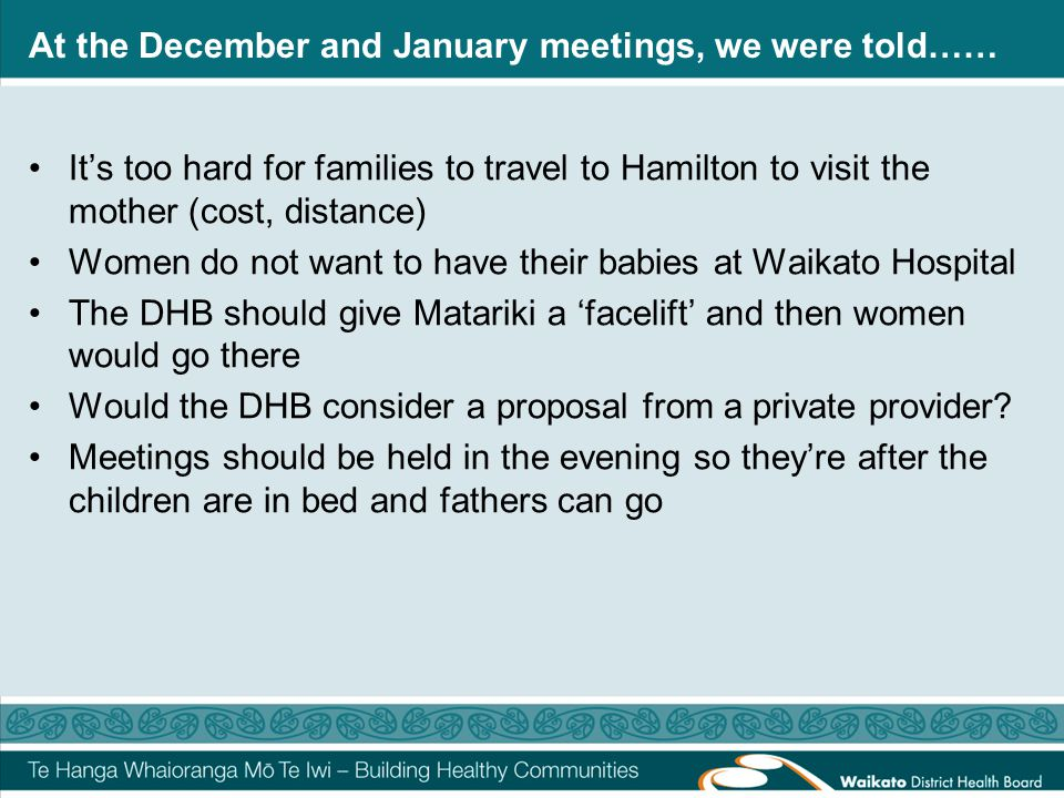 At the December and January meetings, we were told…… It's too hard for families to travel to Hamilton to visit the mother (cost, distance) Women do not want to have their babies at Waikato Hospital The DHB should give Matariki a 'facelift' and then women would go there Would the DHB consider a proposal from a private provider.