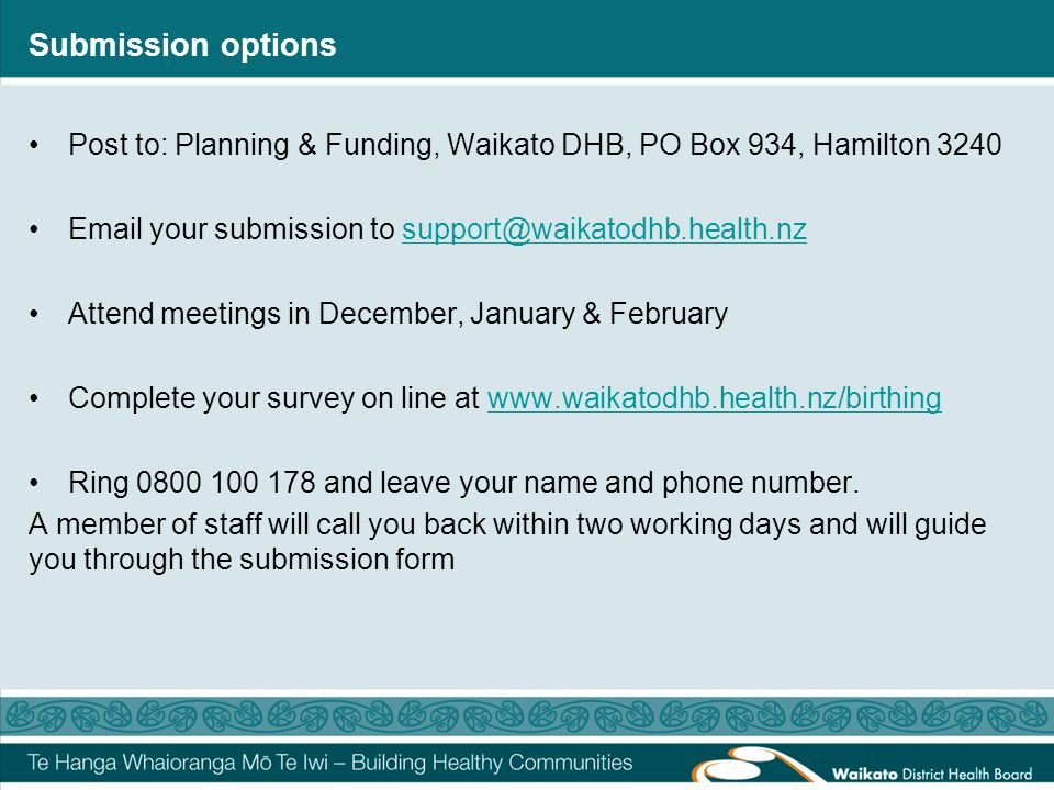 Submission options Post to: Planning & Funding, Waikato DHB, PO Box 934, Hamilton 3240 Email your submission to support@waikatodhb.health.nzsupport@wa
