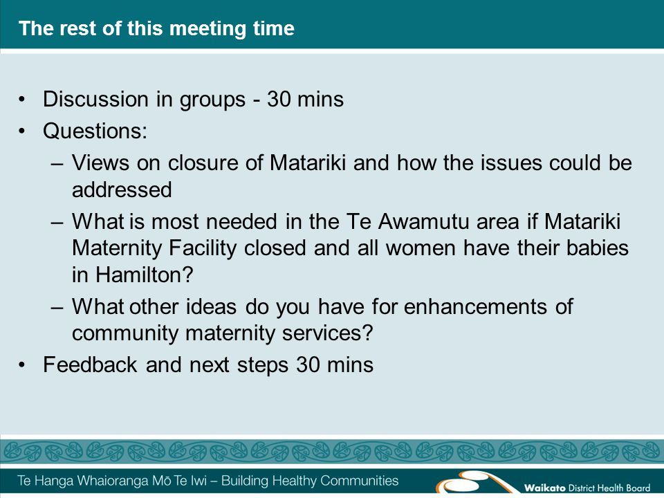 The rest of this meeting time Discussion in groups - 30 mins Questions: –Views on closure of Matariki and how the issues could be addressed –What is m
