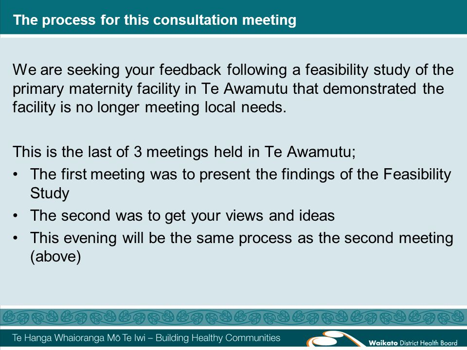 The process for this consultation meeting We are seeking your feedback following a feasibility study of the primary maternity facility in Te Awamutu that demonstrated the facility is no longer meeting local needs.