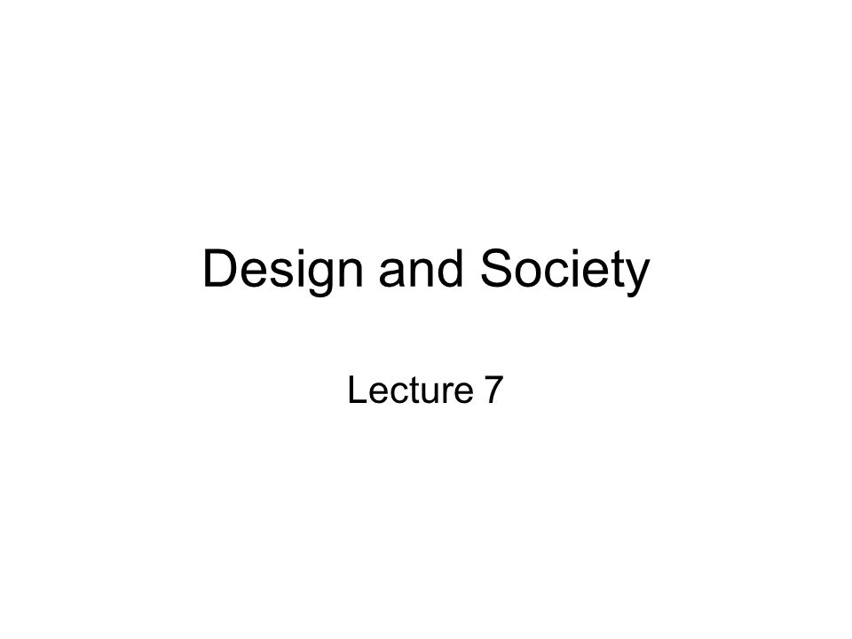 Design and Society Lecture 7