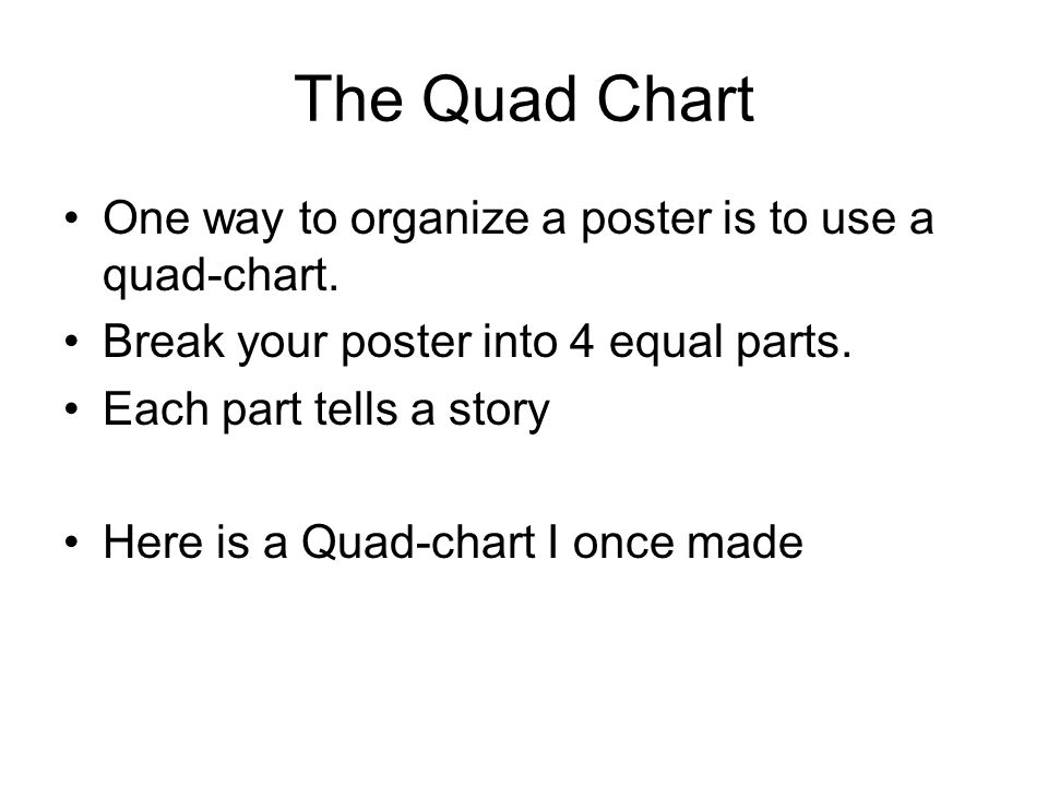 The Quad Chart One way to organize a poster is to use a quad-chart.
