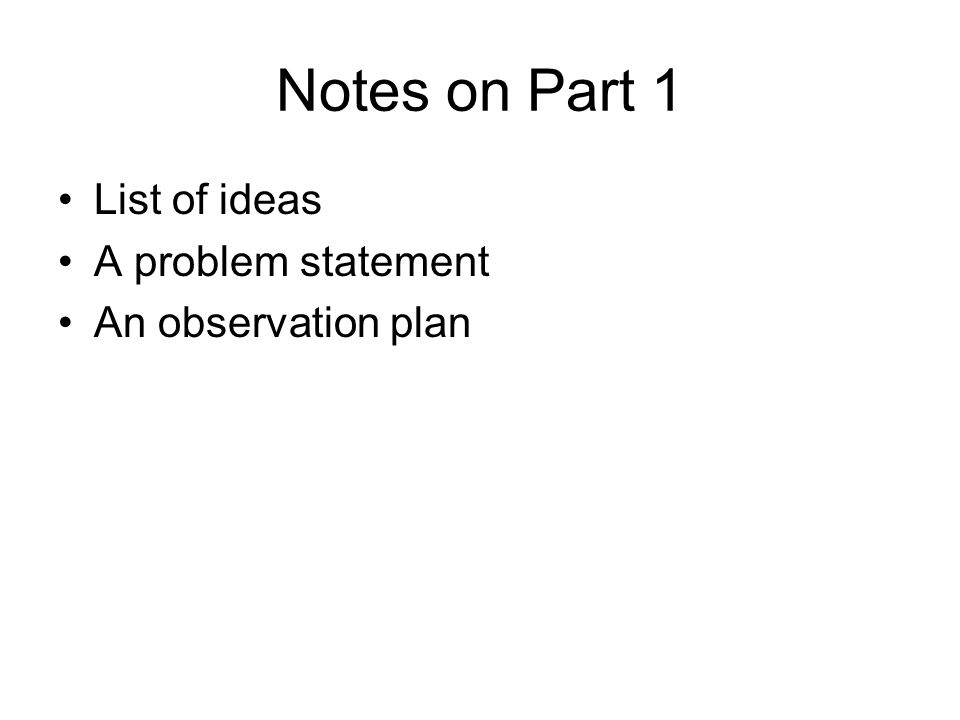 Notes on Part 1 List of ideas A problem statement An observation plan