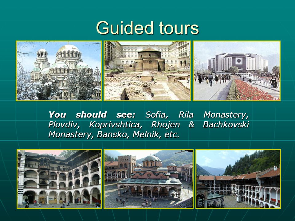 Guided tours You should see: Sofia, Rila Monastery, Plovdiv, Koprivshtica, Rhojen & Bachkovski Monastery, Bansko, Melnik, etc.