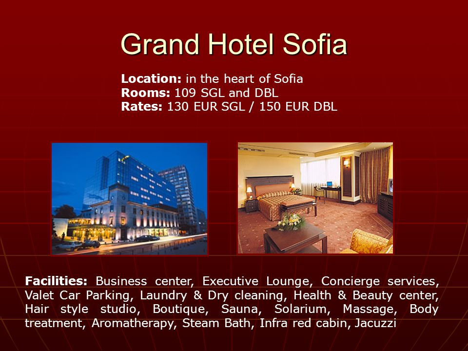 Grand Hotel Sofia Location: in the heart of Sofia Rooms: 109 SGL and DBL Rates: 130 EUR SGL / 150 EUR DBL Facilities: Business center, Executive Lounge, Concierge services, Valet Car Parking, Laundry & Dry cleaning, Health & Beauty center, Hair style studio, Boutique, Sauna, Solarium, Massage, Body treatment, Aromatherapy, Steam Bath, Infra red cabin, Jacuzzi