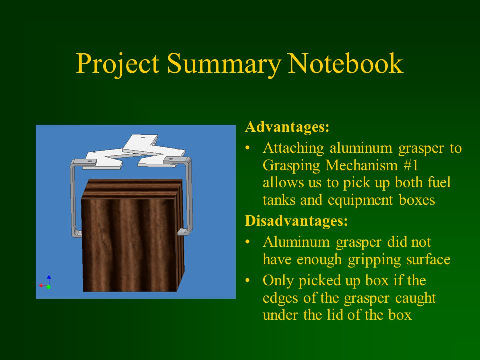 Project Summary Notebook Advantages: Attaching aluminum grasper to Grasping Mechanism #1 allows us to pick up both fuel tanks and equipment boxes Disadvantages: Aluminum grasper did not have enough gripping surface Only picked up box if the edges of the grasper caught under the lid of the box