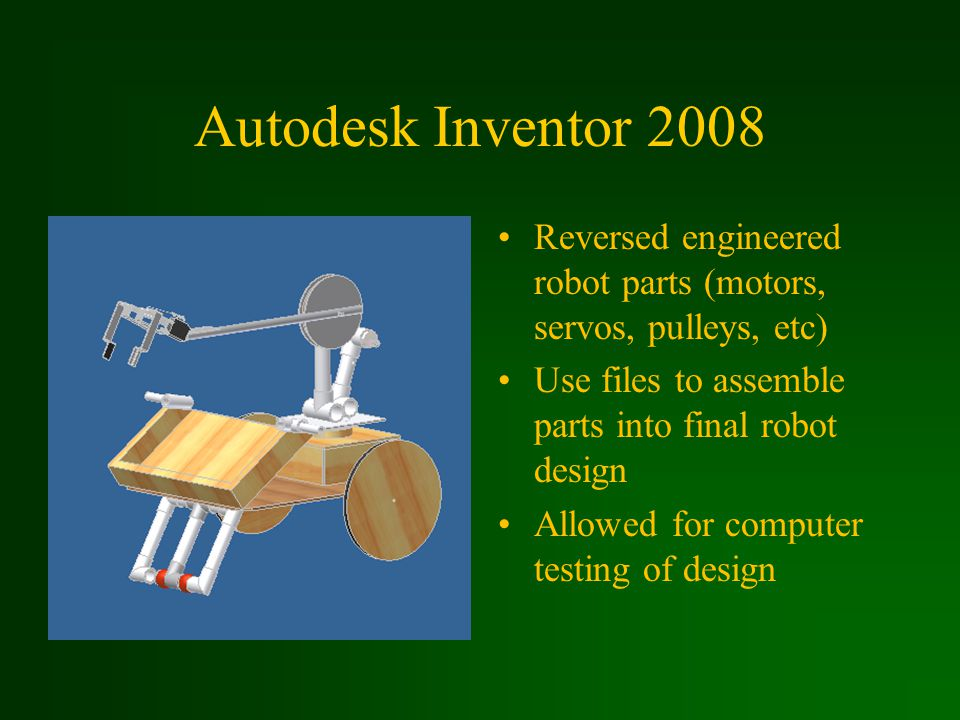 Autodesk Inventor 2008 Reversed engineered robot parts (motors, servos, pulleys, etc) Use files to assemble parts into final robot design Allowed for computer testing of design