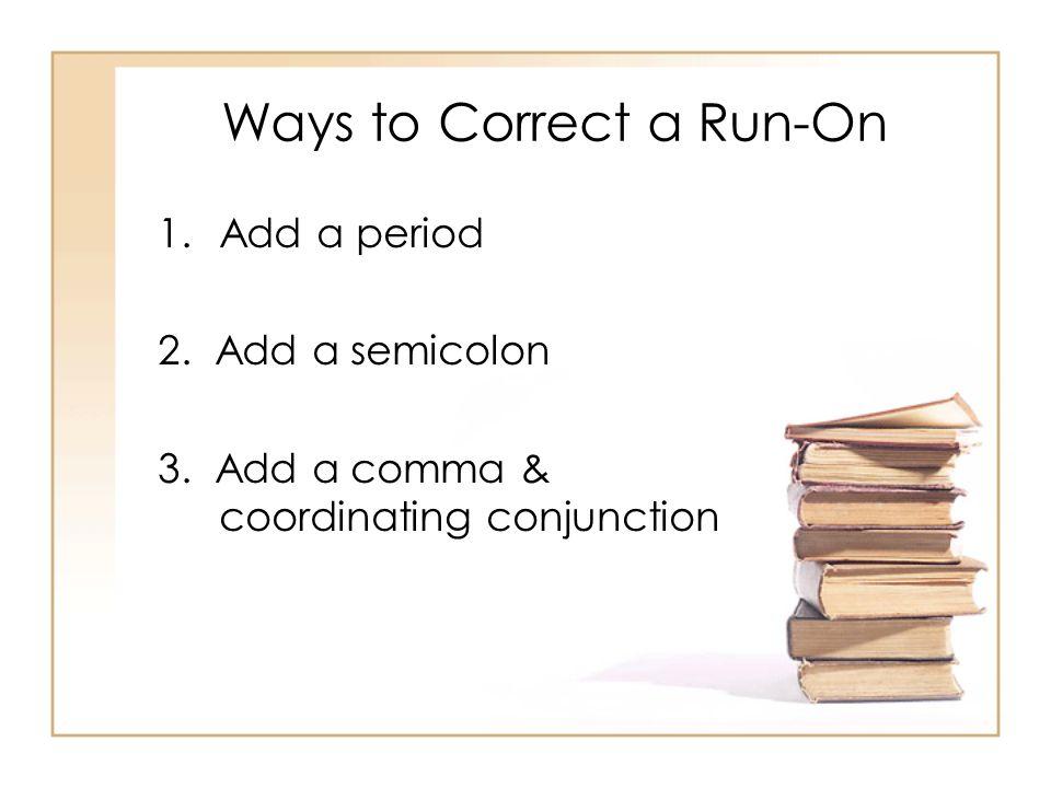 Ways to Correct a Run-On 1.Add a period 2. Add a semicolon 3.