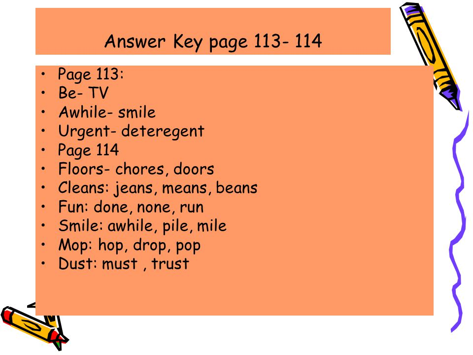 Answer Key page 113- 114 Page 113: Be- TV Awhile- smile Urgent- deteregent Page 114 Floors- chores, doors Cleans: jeans, means, beans Fun: done, none, run Smile: awhile, pile, mile Mop: hop, drop, pop Dust: must, trust