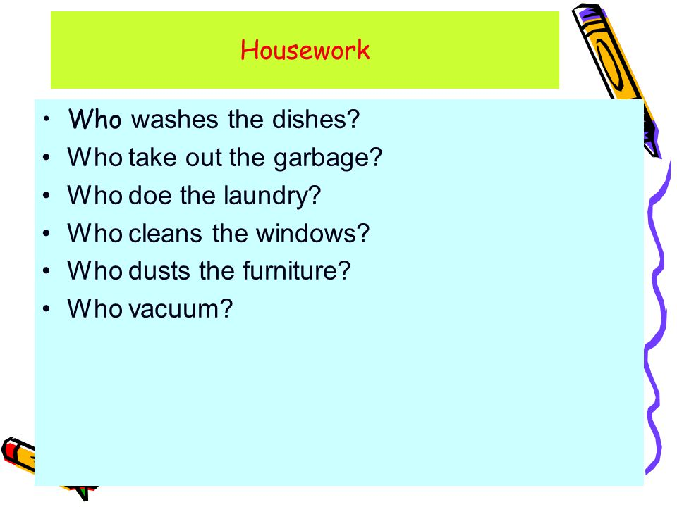 Who washes the dishes. Who take out the garbage. Who doe the laundry.