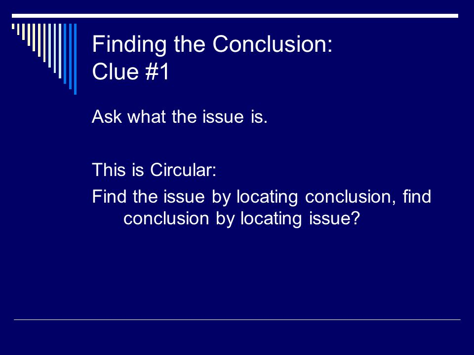 Finding the Conclusion: Clue #1 Ask what the issue is. This is Circular: Find the issue by locating conclusion, find conclusion by locating issue?