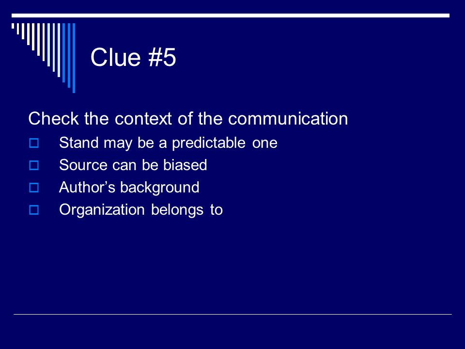 Clue #5 Check the context of the communication  Stand may be a predictable one  Source can be biased  Author's background  Organization belongs to
