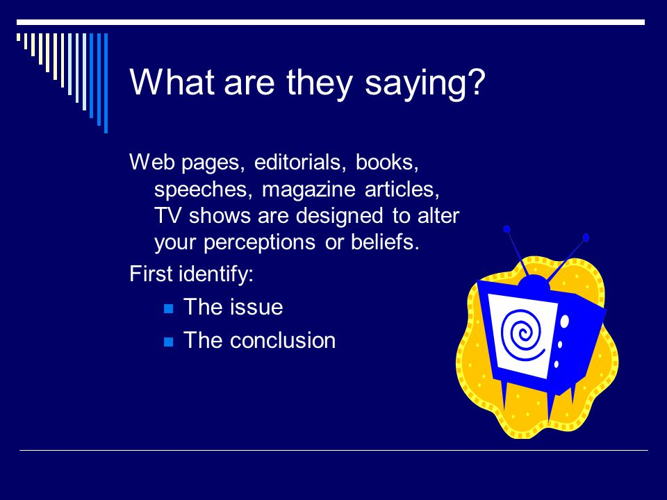 What are they saying? Web pages, editorials, books, speeches, magazine articles, TV shows are designed to alter your perceptions or beliefs. First ide
