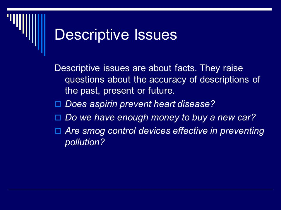Descriptive Issues Descriptive issues are about facts. They raise questions about the accuracy of descriptions of the past, present or future.  Does
