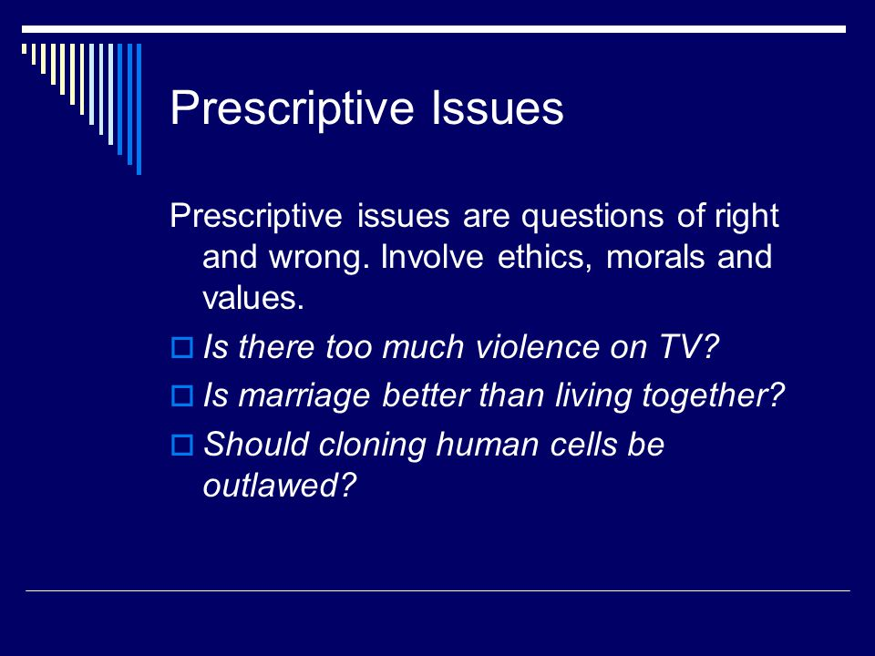 Prescriptive Issues Prescriptive issues are questions of right and wrong. Involve ethics, morals and values.  Is there too much violence on TV?  Is