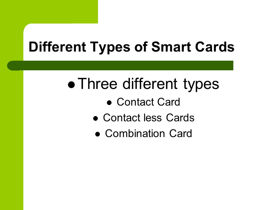 Different Types of Smart Cards Three different types Contact Card Contact less Cards Combination Card
