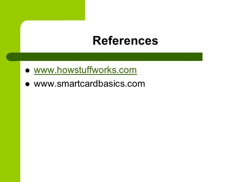 References www.howstuffworks.com www.smartcardbasics.com