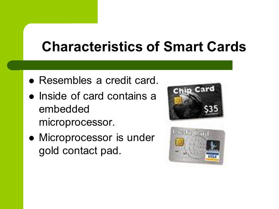 Characteristics of Smart Cards Resembles a credit card.
