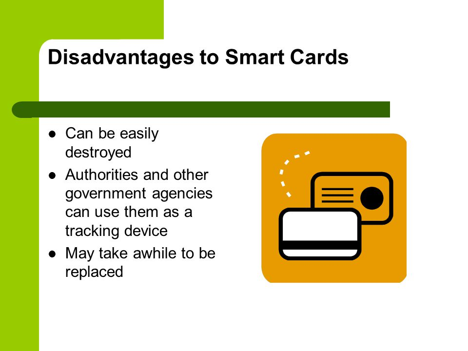 Disadvantages to Smart Cards Can be easily destroyed Authorities and other government agencies can use them as a tracking device May take awhile to be replaced