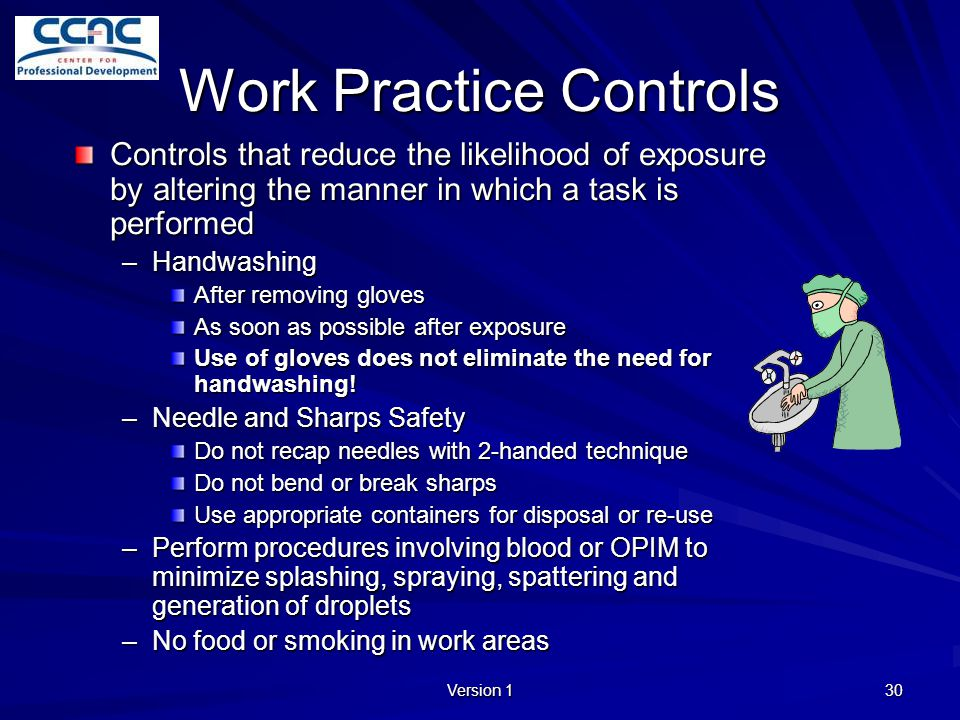 Version 1 30 Work Practice Controls Controls that reduce the likelihood of exposure by altering the manner in which a task is performed –Handwashing A